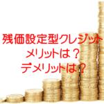 残価設定型クレジットの6個のメリットと6個のデメリットとは?